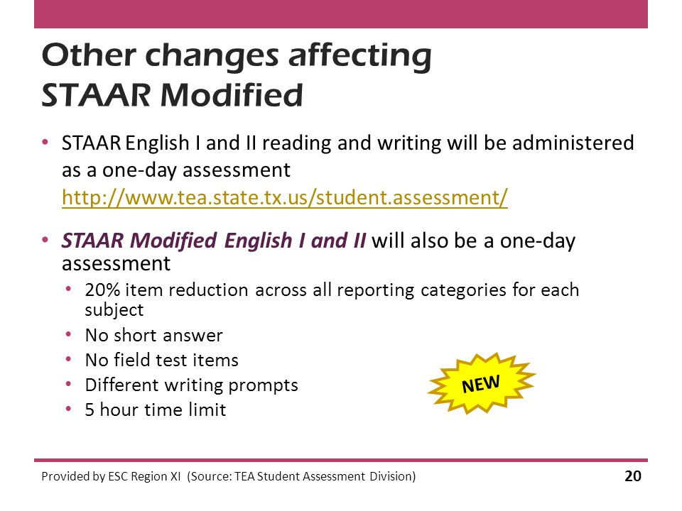 Other changes affecting STAAR Modified STAAR English I and II reading and writing will be administered as a one-day assessment http://www.tea.state.tx.us/student.assessment/ http://www.tea.state.tx.us/student.assessment/ Provided by ESC Region XI (Source: TEA Student Assessment Division) 20 STAAR Modified English I and II will also be a one-day assessment 20% item reduction across all reporting categories for each subject No short answer No field test items Different writing prompts 5 hour time limit NEW