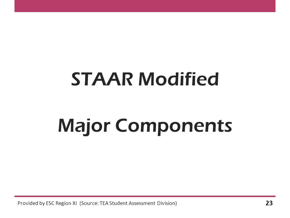 STAAR Modified Major Components Provided by ESC Region XI (Source: TEA Student Assessment Division) 23
