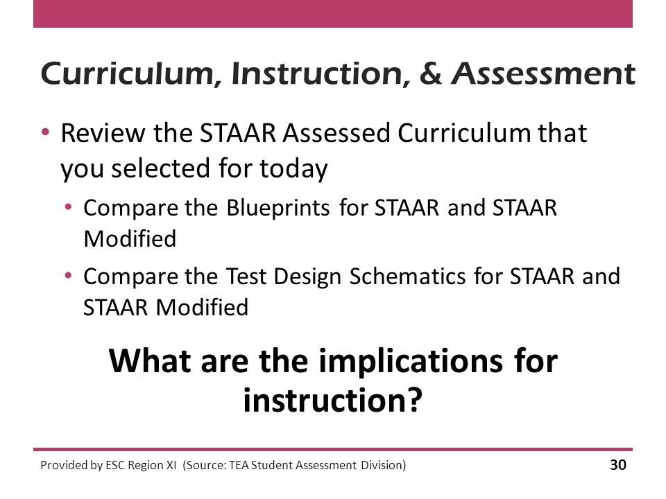 Curriculum, Instruction, & Assessment Review the STAAR Assessed Curriculum that you selected for today Compare the Blueprints for STAAR and STAAR Modified Compare the Test Design Schematics for STAAR and STAAR Modified Provided by ESC Region XI (Source: TEA Student Assessment Division) 30 What are the implications for instruction