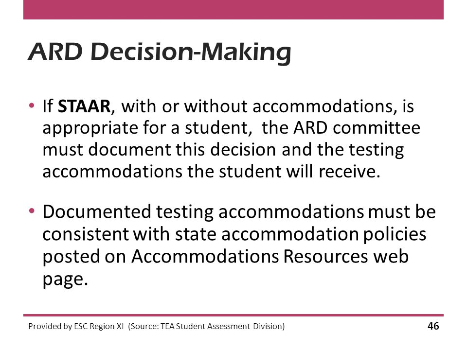 ARD Decision-Making If STAAR, with or without accommodations, is appropriate for a student, the ARD committee must document this decision and the testing accommodations the student will receive.