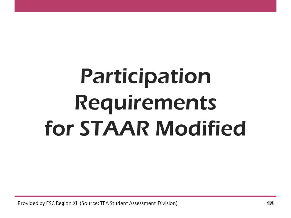 Participation Requirements for STAAR Modified Provided by ESC Region XI (Source: TEA Student Assessment Division) 48