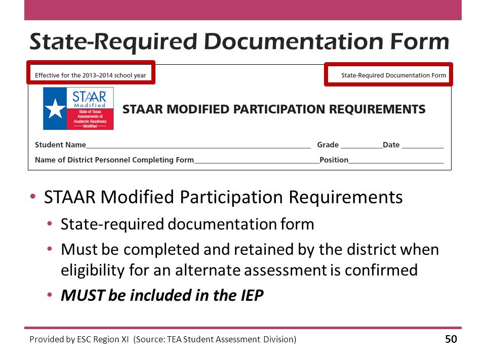 State-Required Documentation Form STAAR Modified Participation Requirements State-required documentation form Must be completed and retained by the district when eligibility for an alternate assessment is confirmed MUST be included in the IEP Provided by ESC Region XI (Source: TEA Student Assessment Division) 50