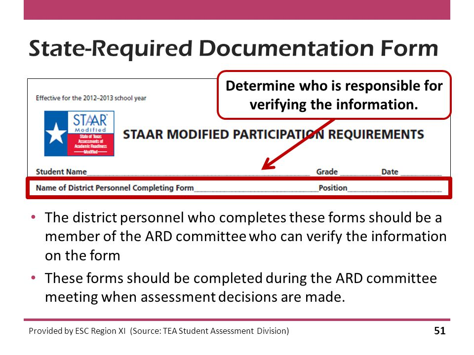 State-Required Documentation Form The district personnel who completes these forms should be a member of the ARD committee who can verify the information on the form These forms should be completed during the ARD committee meeting when assessment decisions are made.