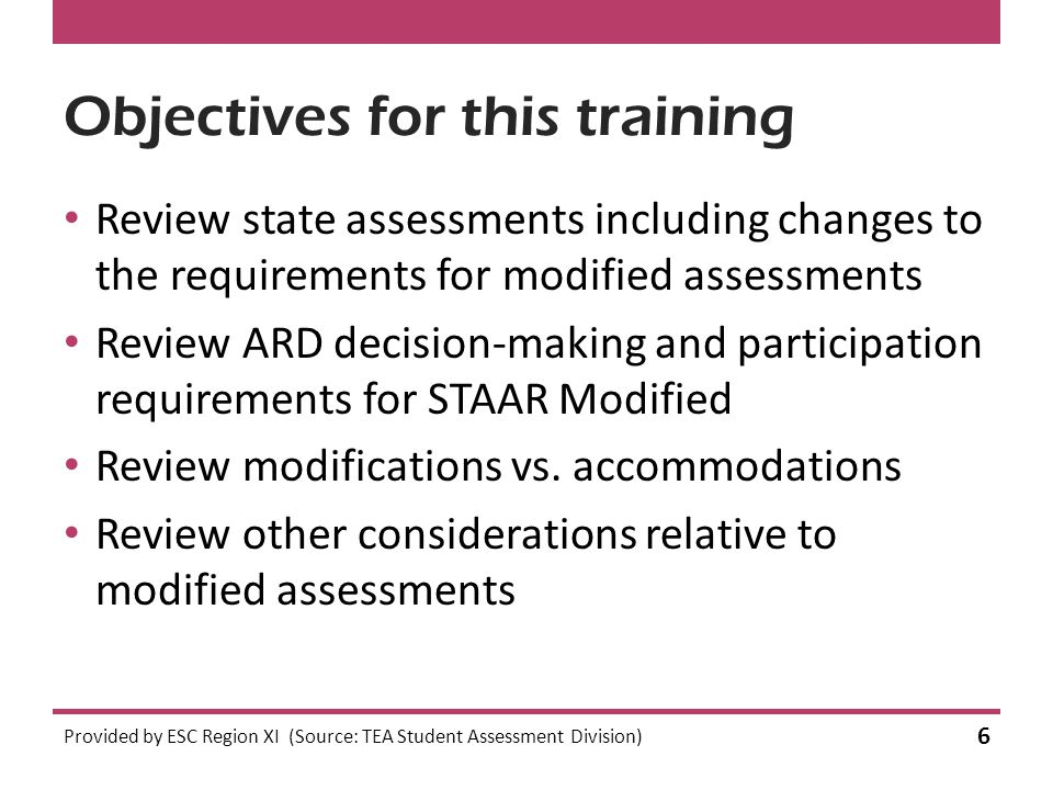 Objectives for this training Review state assessments including changes to the requirements for modified assessments Review ARD decision-making and participation requirements for STAAR Modified Review modifications vs.