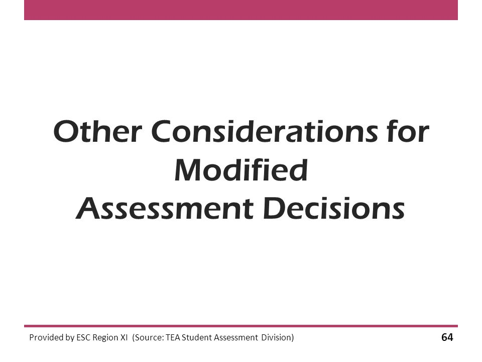 Other Considerations for Modified Assessment Decisions Provided by ESC Region XI (Source: TEA Student Assessment Division) 64