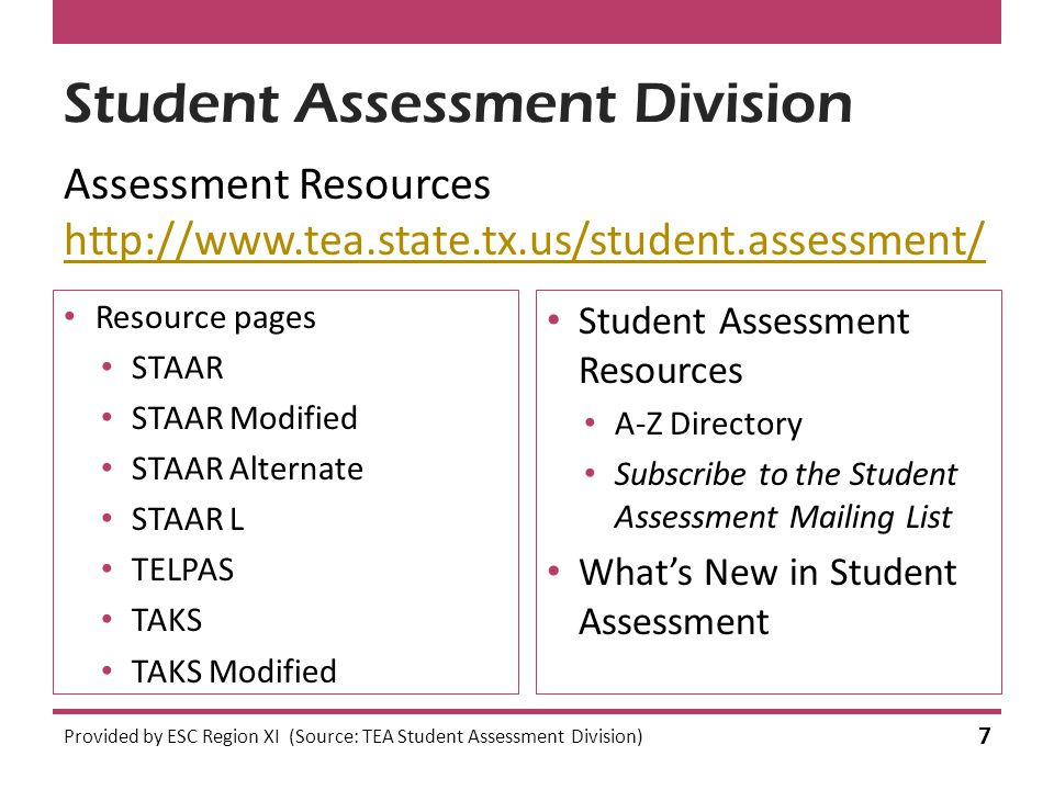Student Assessment Division Assessment Resources http://www.tea.state.tx.us/student.assessment/ http://www.tea.state.tx.us/student.assessment/ Provided by ESC Region XI (Source: TEA Student Assessment Division) 7 Resource pages STAAR STAAR Modified STAAR Alternate STAAR L TELPAS TAKS TAKS Modified Student Assessment Resources A-Z Directory Subscribe to the Student Assessment Mailing List What's New in Student Assessment