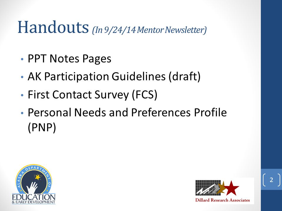 Handouts (In 9/24/14 Mentor Newsletter) PPT Notes Pages AK Participation Guidelines (draft) First Contact Survey (FCS) Personal Needs and Preferences Profile (PNP) 2