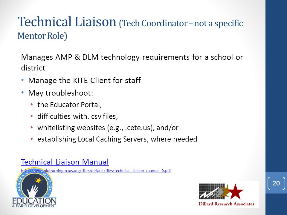 Technical Liaison (Tech Coordinator – not a specific Mentor Role) Manages AMP & DLM technology requirements for a school or district Manage the KITE Client for staff May troubleshoot: the Educator Portal, difficulties with.