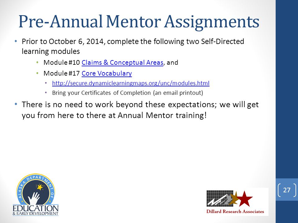 Pre-Annual Mentor Assignments Prior to October 6, 2014, complete the following two Self-Directed learning modules Module #10 Claims & Conceptual Areas, andClaims & Conceptual Areas Module #17 Core VocabularyCore Vocabulary http://secure.dynamiclearningmaps.org/unc/modules.html Bring your Certificates of Completion (an email printout) There is no need to work beyond these expectations; we will get you from here to there at Annual Mentor training.