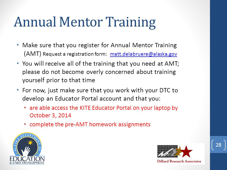 Annual Mentor Training Make sure that you register for Annual Mentor Training (AMT) Request a registration form: matt.delabruere@alaska.govmatt.delabruere@alaska.gov You will receive all of the training that you need at AMT; please do not become overly concerned about training yourself prior to that time For now, just make sure that you work with your DTC to develop an Educator Portal account and that you: are able access the KITE Educator Portal on your laptop by October 3, 2014 complete the pre-AMT homework assignments 28