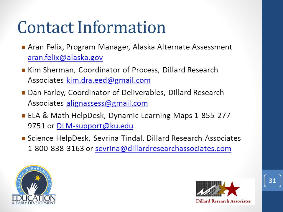  Aran Felix, Program Manager, Alaska Alternate Assessment aran.felix@alaska.gov aran.felix@alaska.gov  Kim Sherman, Coordinator of Process, Dillard Research Associates kim.dra.eed@gmail.comkim.dra.eed@gmail.com  Dan Farley, Coordinator of Deliverables, Dillard Research Associates alignassess@gmail.comalignassess@gmail.com  ELA & Math HelpDesk, Dynamic Learning Maps 1-855-277- 9751 or DLM-support@ku.eduDLM-support@ku.edu  Science HelpDesk, Sevrina Tindal, Dillard Research Associates 1-800-838-3163 or sevrina@dillardresearchassociates.comsevrina@dillardresearchassociates.com 31 Contact Information