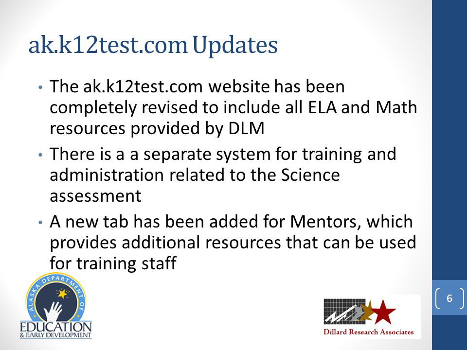 ak.k12test.com Updates The ak.k12test.com website has been completely revised to include all ELA and Math resources provided by DLM There is a a separate system for training and administration related to the Science assessment A new tab has been added for Mentors, which provides additional resources that can be used for training staff 6