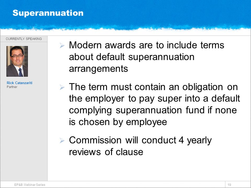 CURRENTLY SPEAKING Superannuation  Modern awards are to include terms about default superannuation arrangements  The term must contain an obligation