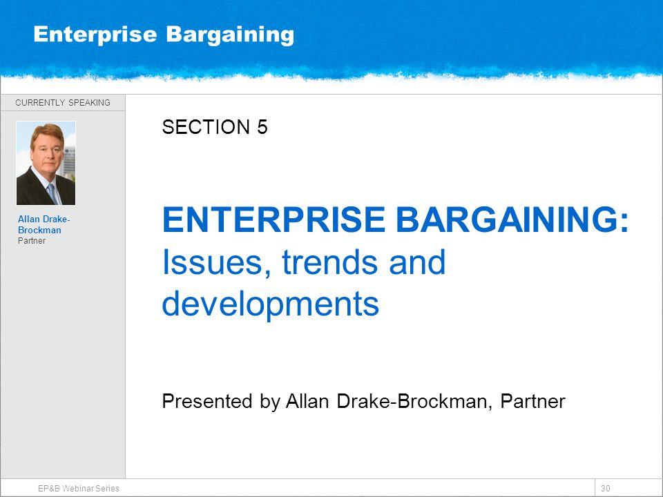 CURRENTLY SPEAKING Enterprise Bargaining EP&B Webinar Series 30 Allan Drake- Brockman Partner SECTION 5 ENTERPRISE BARGAINING: Issues, trends and developments Presented by Allan Drake-Brockman, Partner