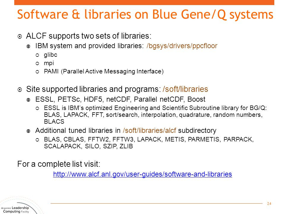 Software & libraries on Blue Gene/Q systems  ALCF supports two sets of libraries:  IBM system and provided libraries: /bgsys/drivers/ppcfloor  glib