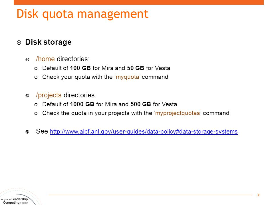 Disk quota management  Disk storage  /home directories:  Default of 100 GB for Mira and 50 GB for Vesta  Check your quota with the 'myquota' comma
