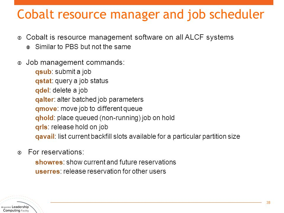  Cobalt is resource management software on all ALCF systems  Similar to PBS but not the same  Job management commands: qsub: submit a job qstat: qu