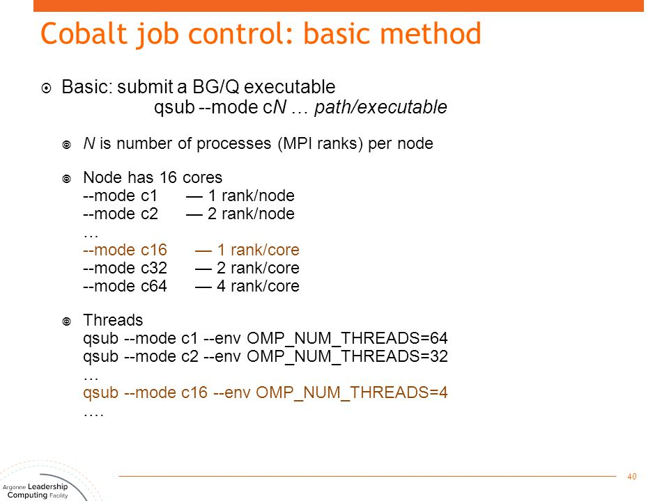  Basic: submit a BG/Q executable qsub --mode cN … path/executable  N is number of processes (MPI ranks) per node  Node has 16 cores --mode c1 — 1 r