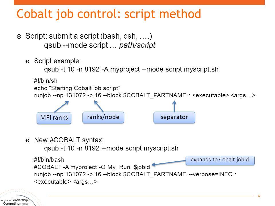  Script: submit a script (bash, csh, ….) qsub --mode script … path/script  Script example: qsub -t 10 -n 8192 -A myproject --mode script myscript.sh #!/bin/sh echo Starting Cobalt job script runjob --np 131072 -p 16 --block $COBALT_PARTNAME :  New #COBALT syntax: qsub -t 10 -n 8192 --mode script myscript.sh #!/bin/bash #COBALT -A myproject -O My_Run_$jobid runjob --np 131072 -p 16 --block $COBALT_PARTNAME --verbose=INFO : 41 MPI ranks ranks/node separator Cobalt job control: script method expands to Cobalt jobid