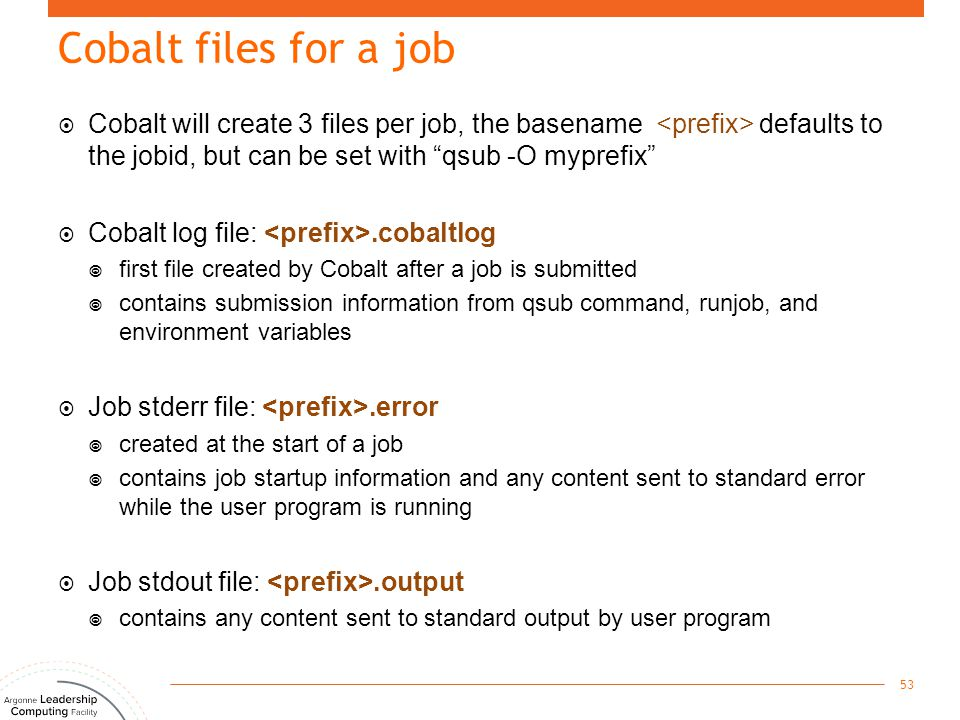 "Cobalt files for a job  Cobalt will create 3 files per job, the basename defaults to the jobid, but can be set with ""qsub -O myprefix""  Cobalt log f"