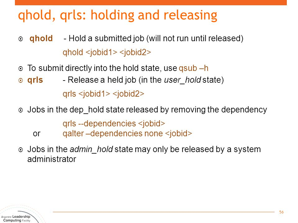 qhold, qrls: holding and releasing  qhold - Hold a submitted job (will not run until released) qhold  To submit directly into the hold state, use qs