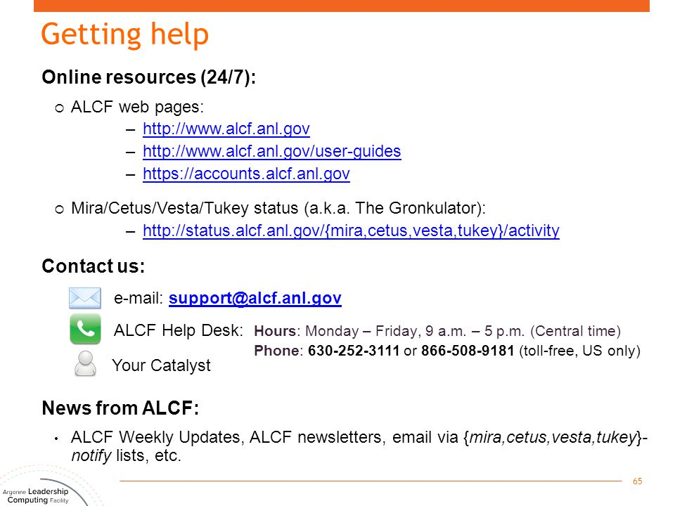 Getting help 65 Online resources (24/7):  ALCF web pages: –http://www.alcf.anl.govhttp://www.alcf.anl.gov –http://www.alcf.anl.gov/user-guideshttp://
