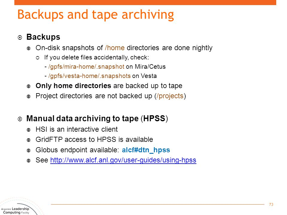 Backups and tape archiving  Backups  On-disk snapshots of /home directories are done nightly  If you delete files accidentally, check: - /gpfs/mira
