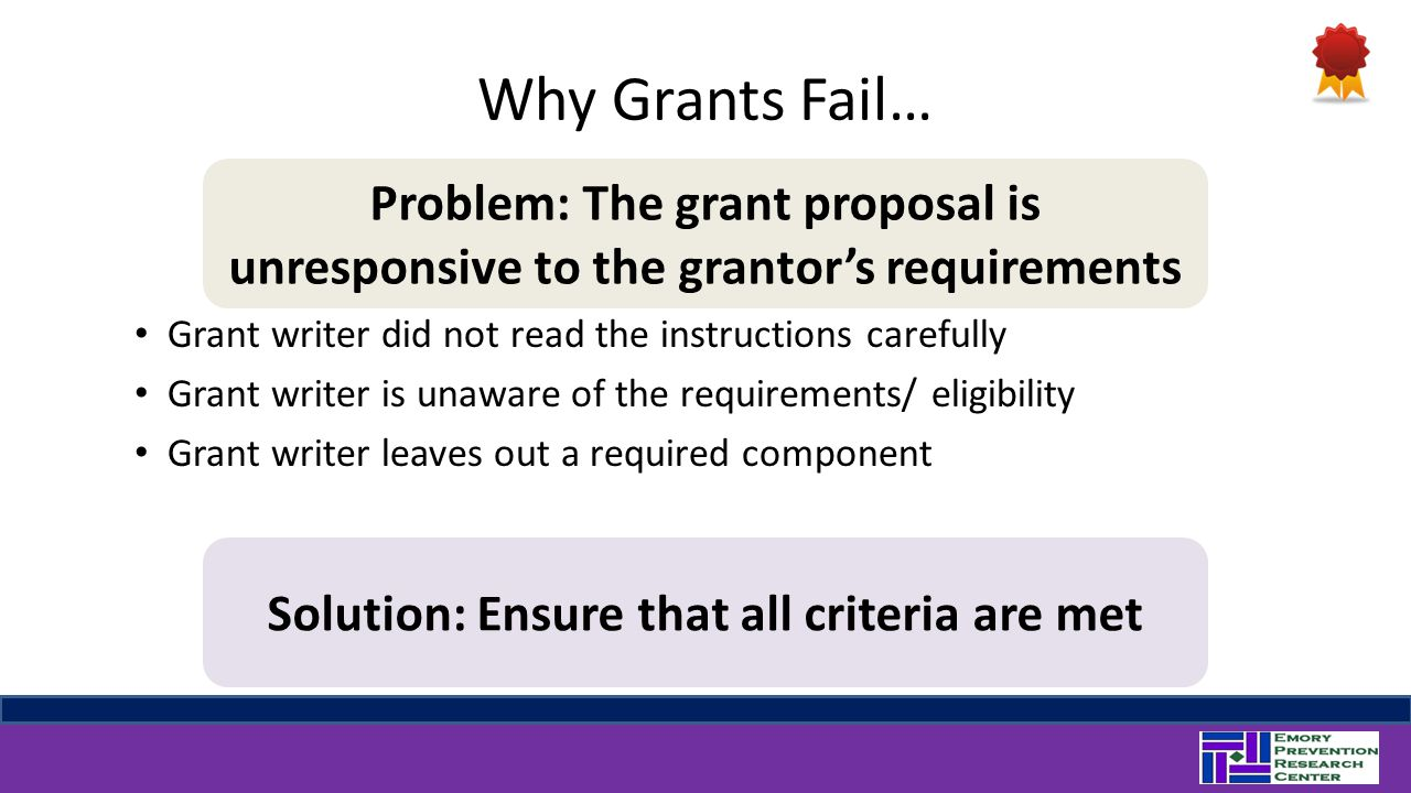 Why Grants Fail… Grant writer did not read the instructions carefully Grant writer is unaware of the requirements/ eligibility Grant writer leaves out a required component Problem: The grant proposal is unresponsive to the grantor's requirements Solution: Ensure that all criteria are met