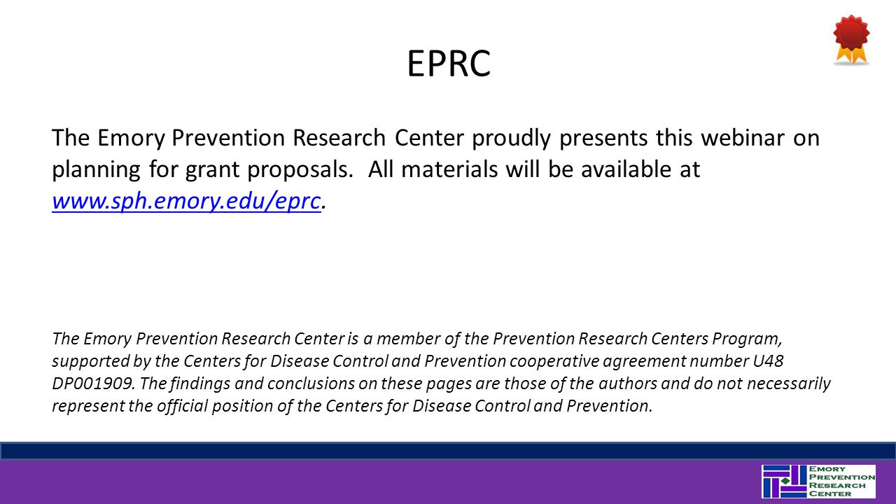 EPRC The Emory Prevention Research Center proudly presents this webinar on planning for grant proposals. All materials will be available at www.sph.em