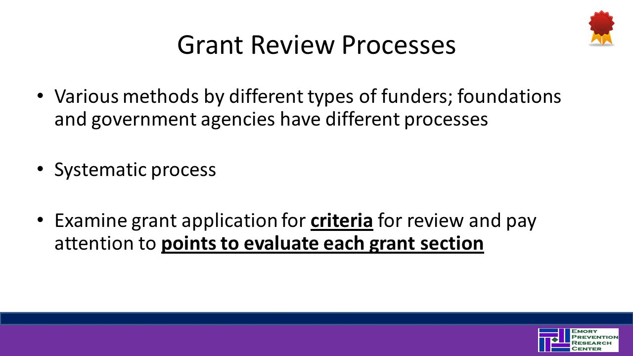 Grant Review Processes Various methods by different types of funders; foundations and government agencies have different processes Systematic process Examine grant application for criteria for review and pay attention to points to evaluate each grant section