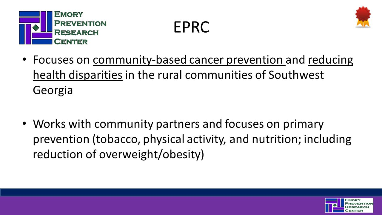 EPRC Focuses on community-based cancer prevention and reducing health disparities in the rural communities of Southwest Georgia Works with community partners and focuses on primary prevention (tobacco, physical activity, and nutrition; including reduction of overweight/obesity)