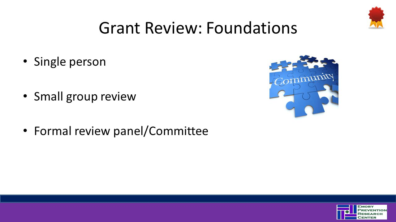 Grant Review: Foundations Single person Small group review Formal review panel/Committee