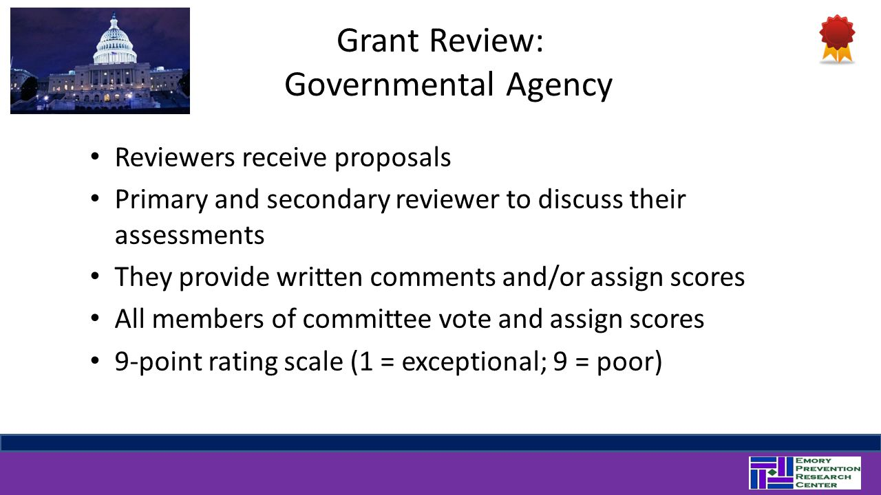 Grant Review: Governmental Agency Reviewers receive proposals Primary and secondary reviewer to discuss their assessments They provide written comments and/or assign scores All members of committee vote and assign scores 9-point rating scale (1 = exceptional; 9 = poor)