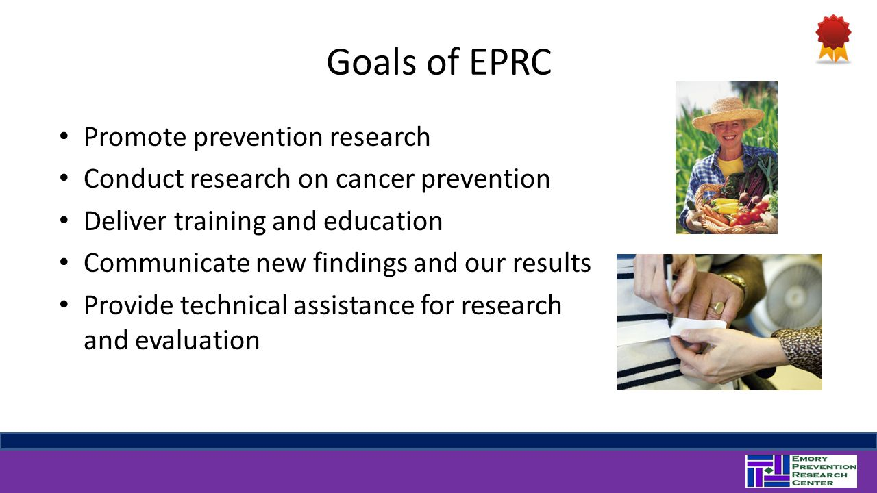 Goals of EPRC Promote prevention research Conduct research on cancer prevention Deliver training and education Communicate new findings and our result