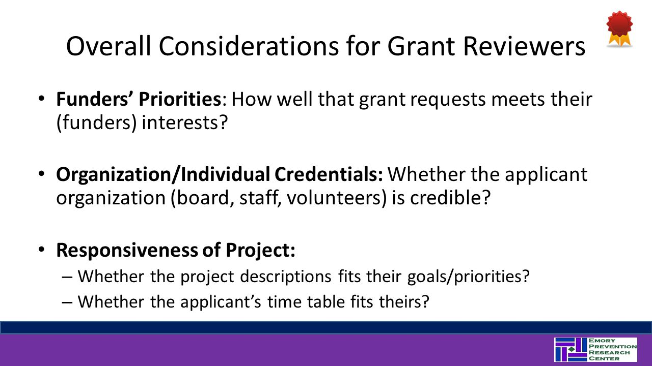 Overall Considerations for Grant Reviewers Funders' Priorities: How well that grant requests meets their (funders) interests? Organization/Individual