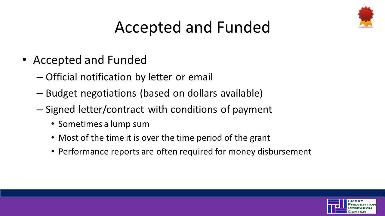 Accepted and Funded – Official notification by letter or email – Budget negotiations (based on dollars available) – Signed letter/contract with conditions of payment Sometimes a lump sum Most of the time it is over the time period of the grant Performance reports are often required for money disbursement
