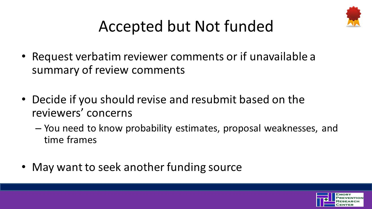 Accepted but Not funded Request verbatim reviewer comments or if unavailable a summary of review comments Decide if you should revise and resubmit based on the reviewers' concerns – You need to know probability estimates, proposal weaknesses, and time frames May want to seek another funding source