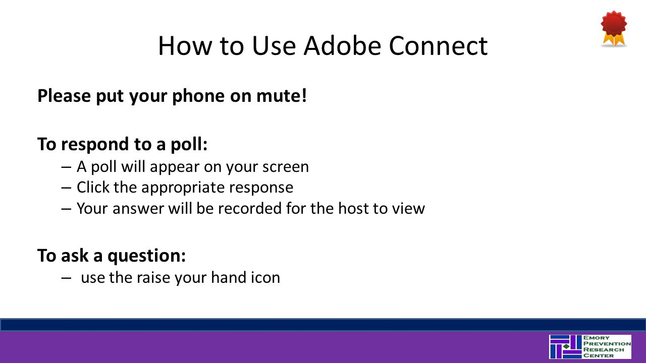 How to Use Adobe Connect Please put your phone on mute! To respond to a poll: – A poll will appear on your screen – Click the appropriate response – Y