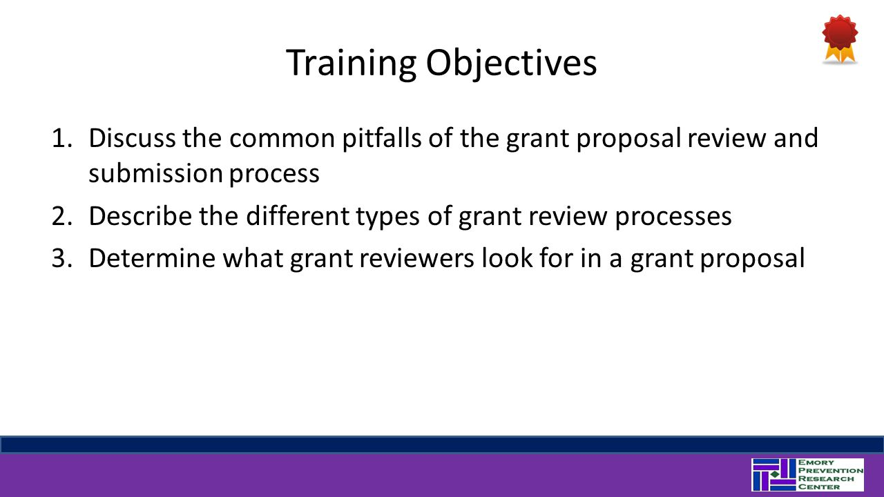 Training Objectives 1.Discuss the common pitfalls of the grant proposal review and submission process 2.Describe the different types of grant review processes 3.Determine what grant reviewers look for in a grant proposal