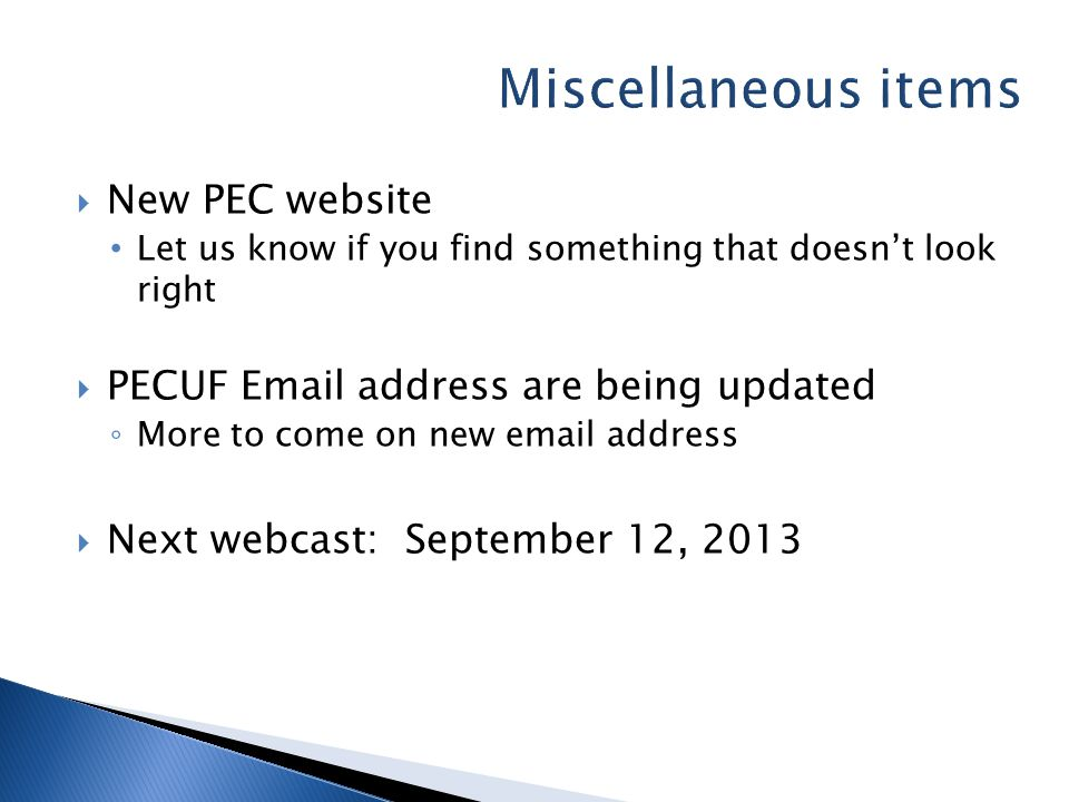  New PEC website Let us know if you find something that doesn't look right  PECUF Email address are being updated ◦ More to come on new email address  Next webcast: September 12, 2013