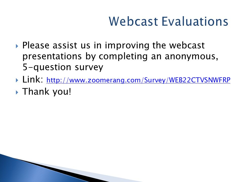  Please assist us in improving the webcast presentations by completing an anonymous, 5-question survey  Link: http://www.zoomerang.com/Survey/WEB22CTVSNWFRP http://www.zoomerang.com/Survey/WEB22CTVSNWFRP  Thank you!