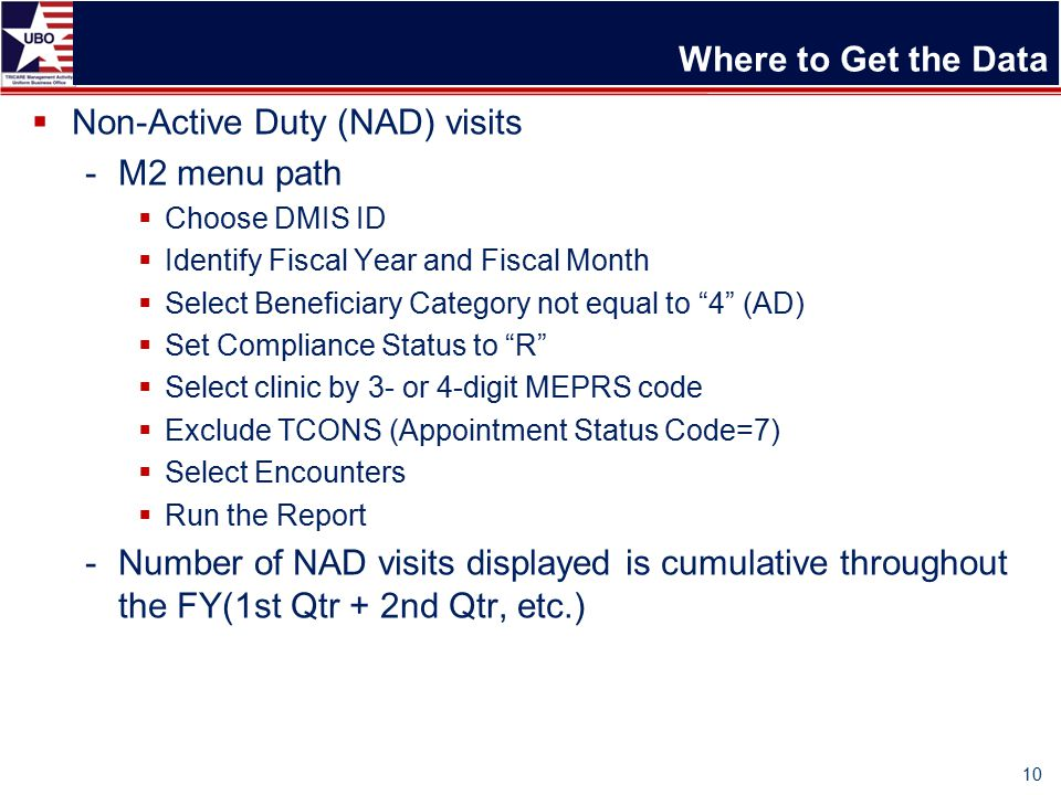 Where to Get the Data  Non-Active Duty (NAD) visits -M2 menu path  Choose DMIS ID  Identify Fiscal Year and Fiscal Month  Select Beneficiary Category not equal to 4 (AD)  Set Compliance Status to R  Select clinic by 3- or 4-digit MEPRS code  Exclude TCONS (Appointment Status Code=7)  Select Encounters  Run the Report -Number of NAD visits displayed is cumulative throughout the FY(1st Qtr + 2nd Qtr, etc.) 10