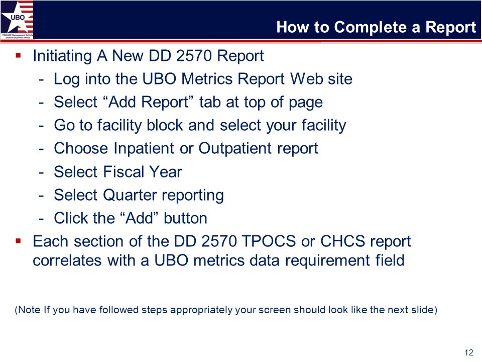 How to Complete a Report  Initiating A New DD 2570 Report -Log into the UBO Metrics Report Web site -Select Add Report tab at top of page -Go to facility block and select your facility -Choose Inpatient or Outpatient report -Select Fiscal Year -Select Quarter reporting -Click the Add button  Each section of the DD 2570 TPOCS or CHCS report correlates with a UBO metrics data requirement field (Note If you have followed steps appropriately your screen should look like the next slide) 12