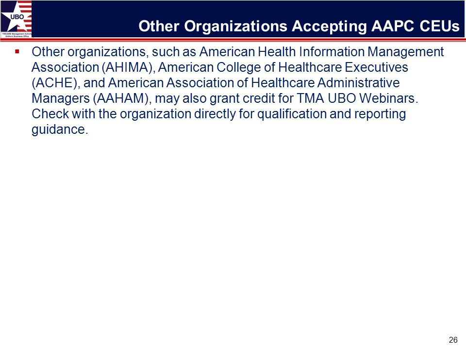 Other Organizations Accepting AAPC CEUs 26  Other organizations, such as American Health Information Management Association (AHIMA), American College of Healthcare Executives (ACHE), and American Association of Healthcare Administrative Managers (AAHAM), may also grant credit for TMA UBO Webinars.