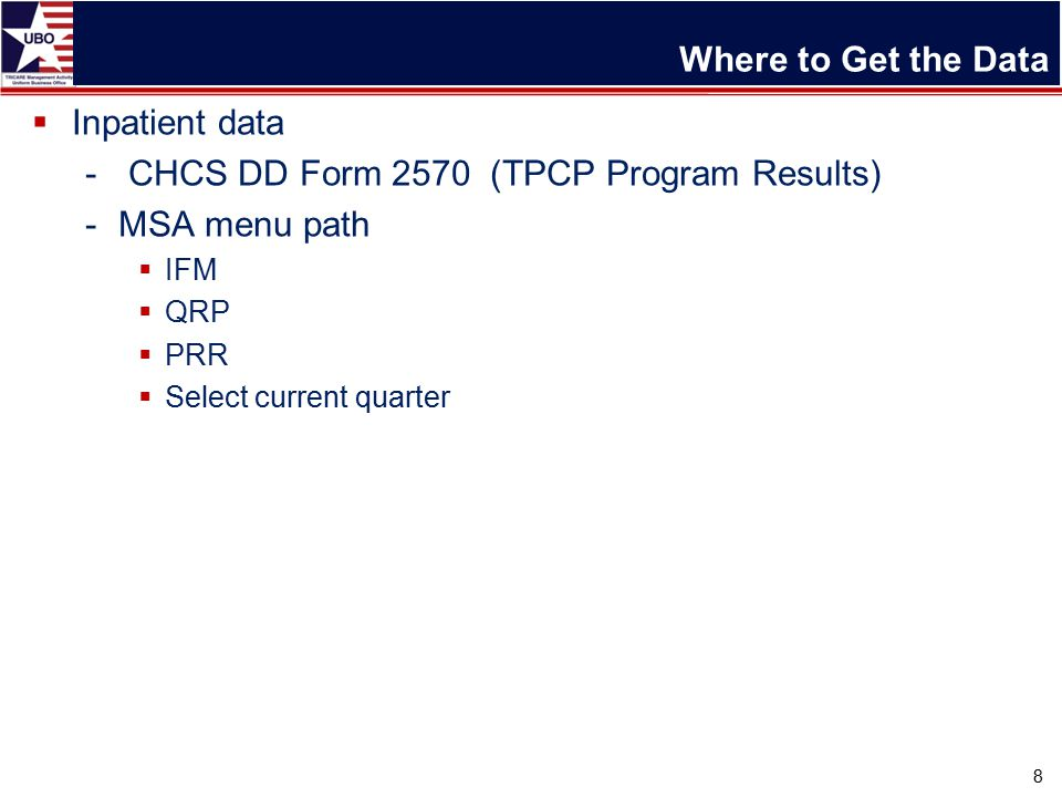 Where to Get the Data  Inpatient data - CHCS DD Form 2570 (TPCP Program Results) -MSA menu path  IFM  QRP  PRR  Select current quarter 8