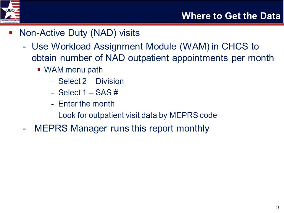 Where to Get the Data  Non-Active Duty (NAD) visits -Use Workload Assignment Module (WAM) in CHCS to obtain number of NAD outpatient appointments per month  WAM menu path -Select 2 – Division -Select 1 – SAS # -Enter the month -Look for outpatient visit data by MEPRS code - MEPRS Manager runs this report monthly 9