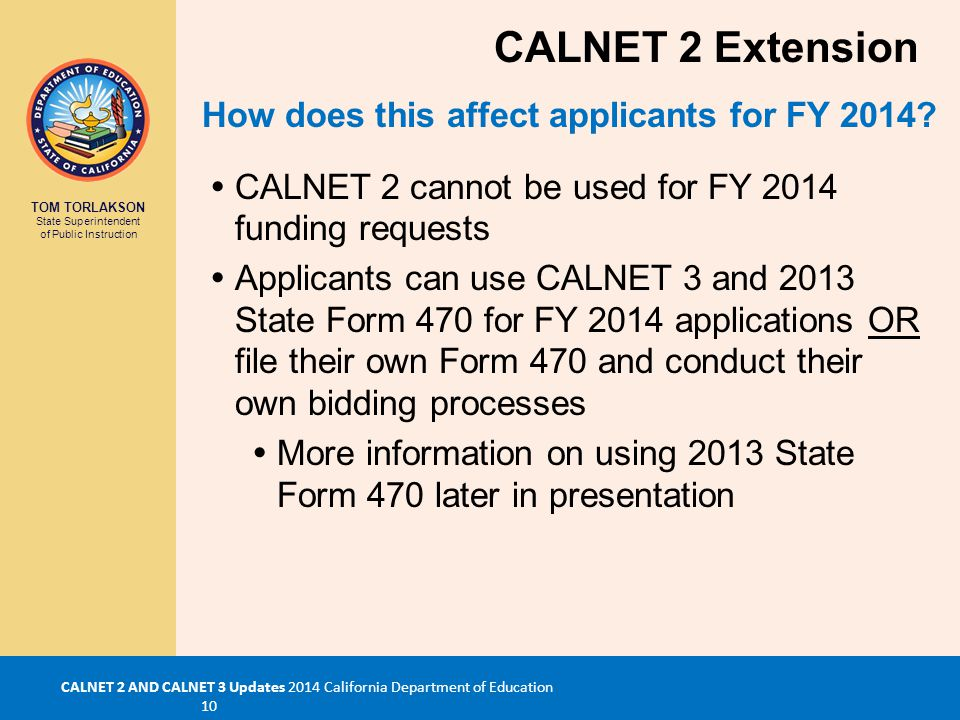 TOM TORLAKSON State Superintendent of Public Instruction CALNET 2 AND CALNET 3 Updates 2014 California Department of Education 10  CALNET 2 cannot be used for FY 2014 funding requests  Applicants can use CALNET 3 and 2013 State Form 470 for FY 2014 applications OR file their own Form 470 and conduct their own bidding processes  More information on using 2013 State Form 470 later in presentation How does this affect applicants for FY 2014.