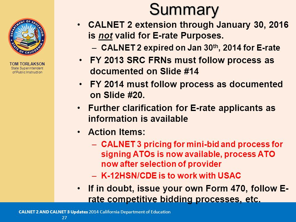 TOM TORLAKSON State Superintendent of Public Instruction CALNET 2 AND CALNET 3 Updates 2014 California Department of Education 27Summary CALNET 2 extension through January 30, 2016 is not valid for E-rate Purposes.