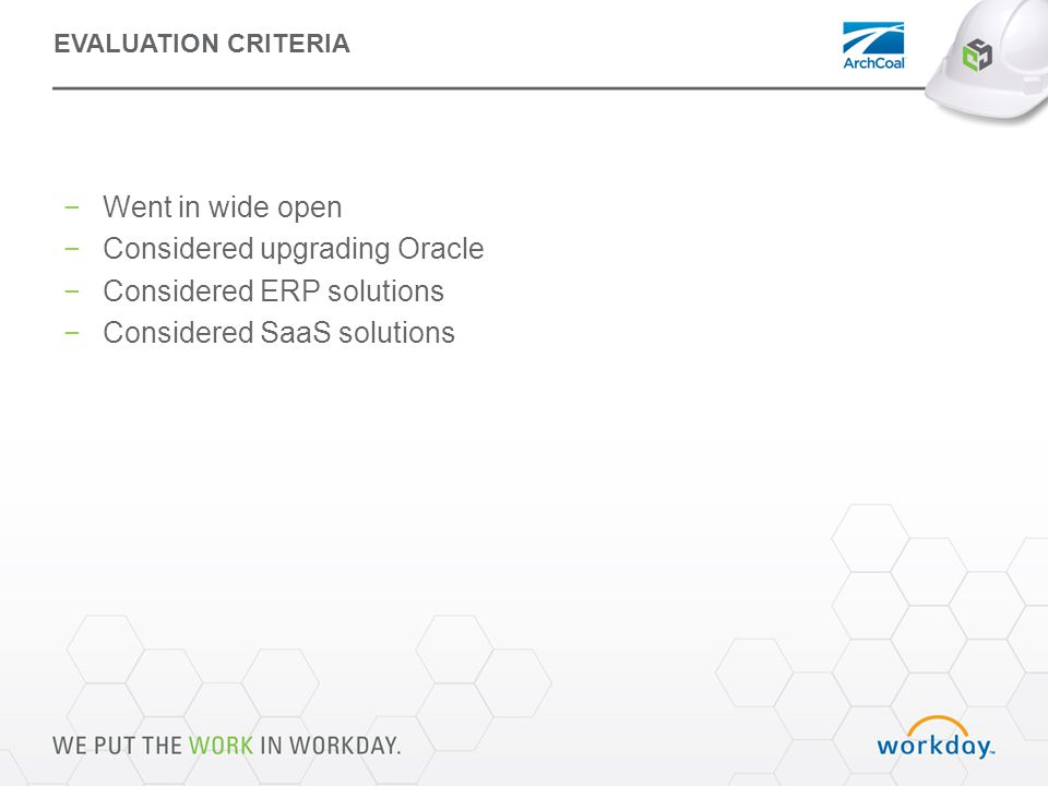 EVALUATION CRITERIA −Went in wide open −Considered upgrading Oracle −Considered ERP solutions −Considered SaaS solutions