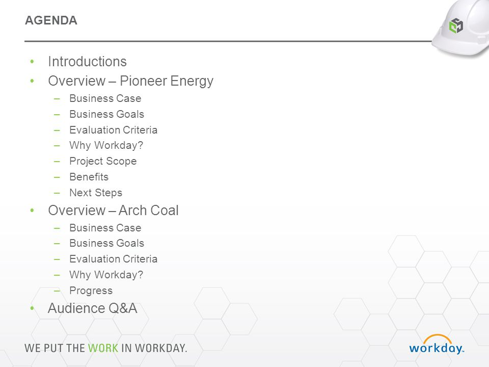 Introductions Overview – Pioneer Energy –Business Case –Business Goals –Evaluation Criteria –Why Workday.